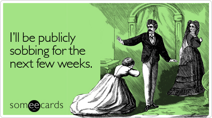 Funny Cry For Help Ecard: I'll be publicly sobbing for the next few weeks.