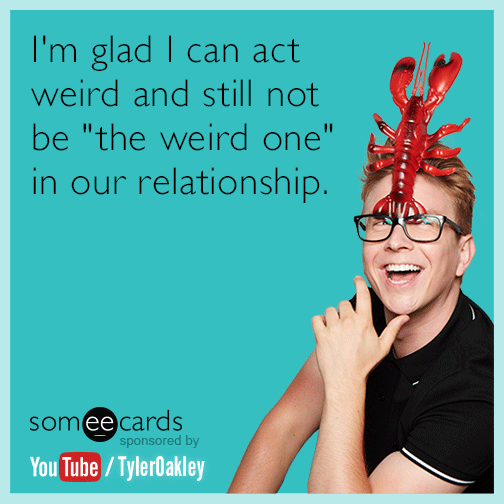 "I'm glad I can act weird and still not be ""the weird one"" in our relationship."