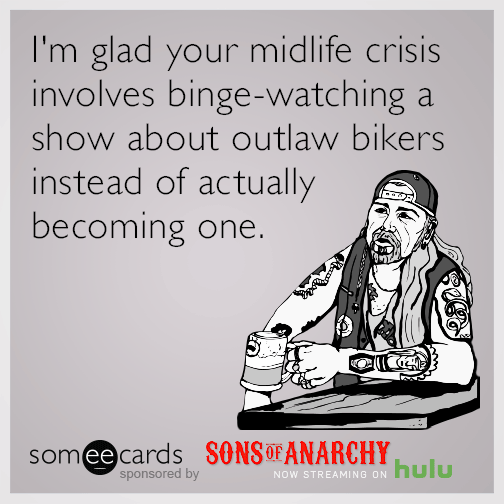 I'm glad your midlife crisis involves binge-watching a show about outlaw bikers instead of actually becoming one.