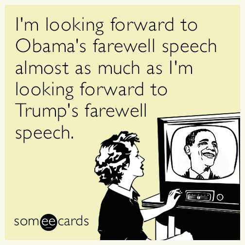 I'm looking forward to Obama's farewell speech almost as much as I'm looking forward to Trump's farewell speech.