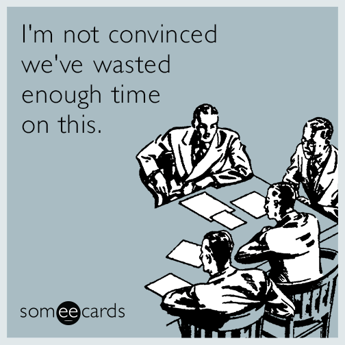 Meetings Are A Waste Of Time Quotes: I'm Not Convinced We've Wasted Enough Time On This