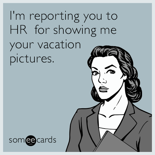 I'm reporting you to HR  for showing me your vacation pictures.
