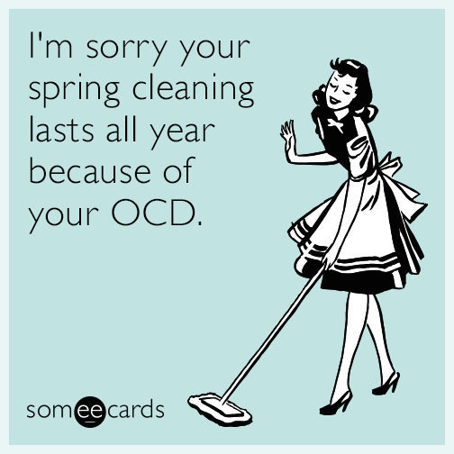 I'm sorry your spring cleaning lasts all year because of your OCD.
