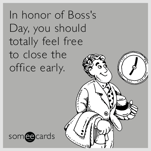 In honor of Boss's Day, you should totally feel free to close the office early.