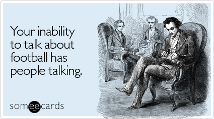 someecards.com - Your inability to talk about football has people talking