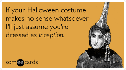 someecards.com - If your Halloween costume makes no sense whatsoever I'll just assume you're dressed as Inception