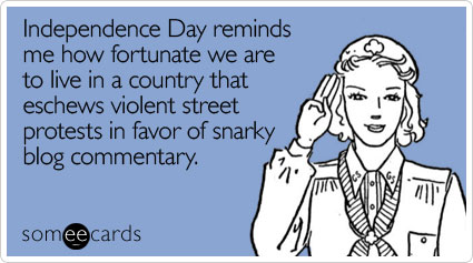 someecards.com - Independence Day reminds me how fortunate we are to live in a country that eschews violent street protests in favor of snarky blog commentary