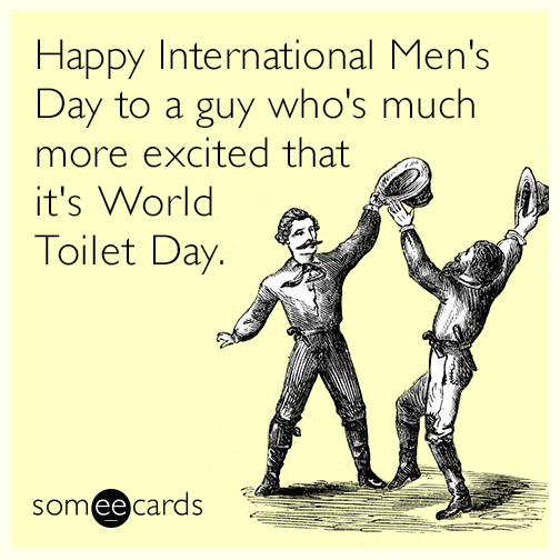 Happy International Men's Day to a guy who's much more excited that it's World Toilet Day.