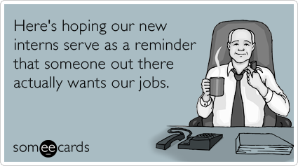 someecards.com - Here's hoping our new interns serve as a reminder that someone out there actually wants our jobs.