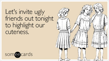invite ugly friends out weekend ecard someecards Lets invite ugly friends out tonight to highlight our cuteness