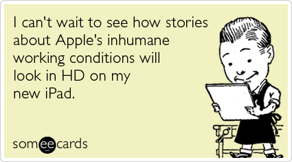 I can't wait to see how stories about Apple's inhumane working conditions will look in HD on my new iPad