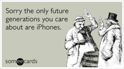 someecards.com - Sorry the only future generations you care about are iPhones.