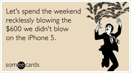 Funny Weekend Ecard: Let's spend the weekend recklessly blowing the $600 we didn't blow on the iPhone 5.