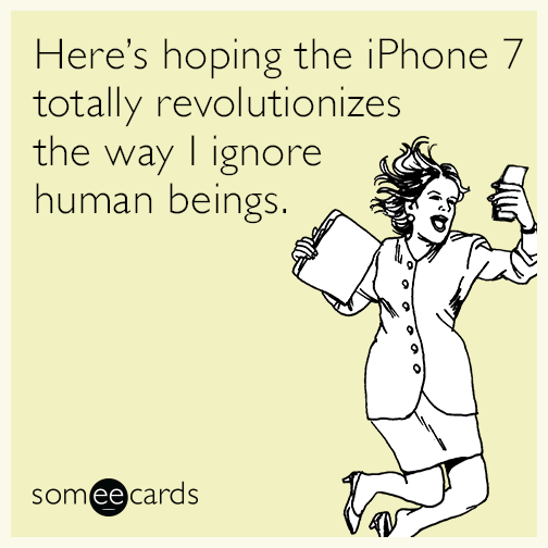 Here's hoping the iPhone 7 totally revolutionizes the way I ignore human beings.