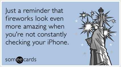 someecards.com - Just a reminder that fireworks look even more amazing when you're not constantly checking your iPhone.