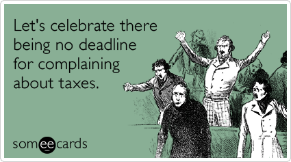 Funny Tax Day Ecard: Let's celebrate there being no deadline for complaining about taxes.