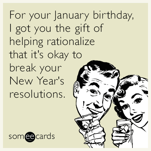 For your January birthday, I got you the gift of helping rationalize that it's okay to break your New Year's resolutions.
