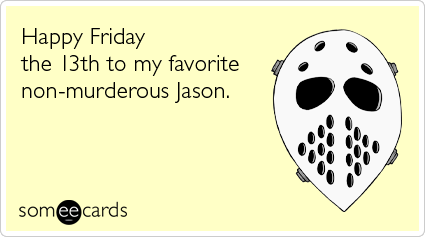 someecards.com - Happy Friday the 13th to my favorite non-murderous Jason