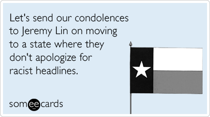 someecards.com - Let's send our condolences to Jeremy Lin on moving to a state where they don't apologize for racist headlines.