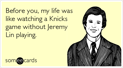 Before you, my life was like watching a Knicks game without Jeremy Lin playing