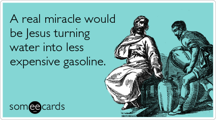 someecards.com - A real miracle would be Jesus turning water into less expensive gasoline