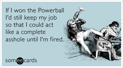 someecards.com - If I won the Powerball I'd still keep my job so that I could act like a complete asshole until I'm fired.