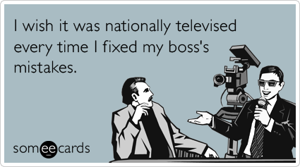 Funny Workplace Ecard: I wish it was nationally televised every time I fixed my boss's mistakes.