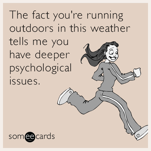 The fact you're running outdoors in this weather tells me you have deeper psychological issues.
