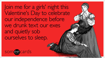 someecards.com - Join me for a girls' night this Valentine's Day to celebrate our independence before we drunk text our exes and quietly sob ourselves to sleep