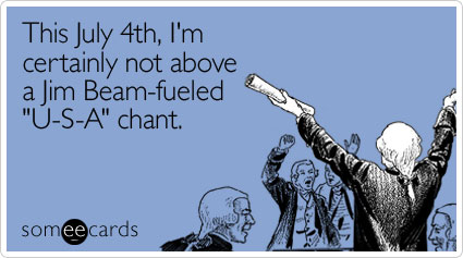 Funny Independence Day Ecard: This July 4th, I'm certainly not above a Jim Beam-fueled 'U-S-A' chant.