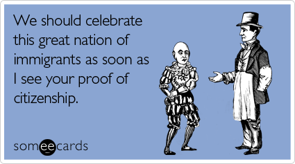 someecards.com - We should celebrate this great nation of immigrants as soon as I see your proof of citizenship