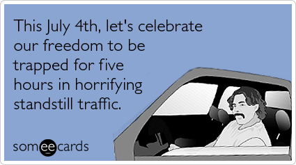 someecards.com - This July 4th, let's celebrate our freedom to be trapped for five hours in horrifying standstill traffic