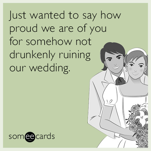 Just wanted to say how proud we are of you for somehow not drunkenly ruining our wedding.