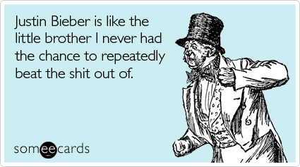 Funny Family Ecard: Justin Bieber is like the little brother I never had the chance to repeatedly beat the shit out of.
