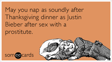 May you nap as soundly after Thanksgiving dinner as Justin Bieber after sex with a prostitute.