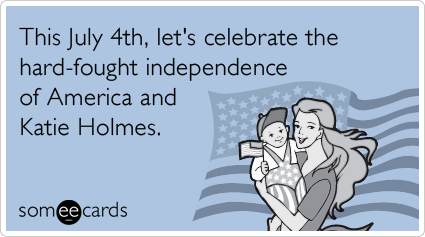 someecards.com - This July 4th, let's celebrate the hard-fought independence of America and Katie Holmes.