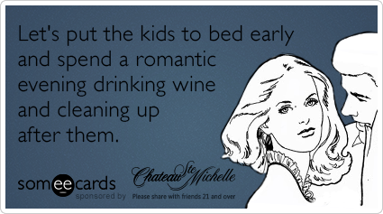 Let's put the kids to bed early and spend a romantic evening drinking wine and cleaning up after them.
