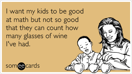 I want my kids to be good at math but not so good that they can count how many glasses of wine I've had.