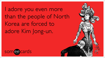 Funny Valentine's Day Ecard: I adore you even more than the people of North Korea are forced to adore Kim Jong-un.
