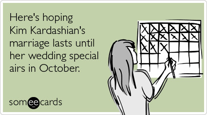 someecards.com - Here's hoping Kim Kardashian's marriage lasts until her wedding special airs in October