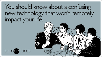 someecards.com - You should know about a confusing new technology that won't remotely impact your life