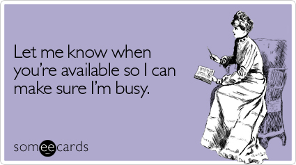 someecards.com - Let me know when you're available so I can make sure I'm busy