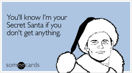 Funny Christmas Season Ecard: You'll know I'm your Secret Santa if you don't get anything.