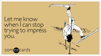 someecards.com - Let me know when I can stop trying to impress you
