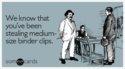 Funny Workplace Ecard: We know that you've been stealing medium-sized binder clips.