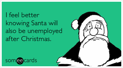 someecards.com - I feel better knowing Santa will also be unemployed after Christmas