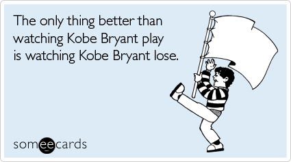 someecards.com - The only thing better than watching Kobe Bryant play is watching Kobe Bryant lose