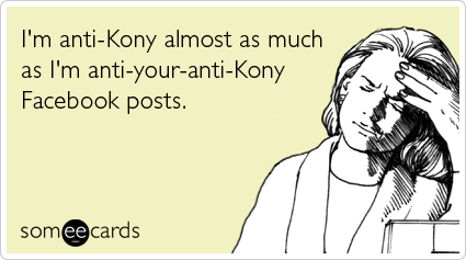 someecards.com - I'm anti-Kony almost as much as I'm anti-your-anti-Kony Facebook posts.