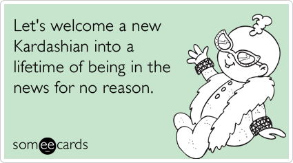 Funny Baby Ecard: Let's welcome a new Kardashian into a lifetime of being in the news for no reason.