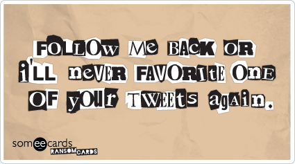 someecards.com - Follow me back or I'l never favorite one of your tweets again.